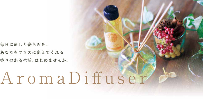 毎日に癒しと安らぎを。あなたをプラスに変えてくれる香りのある生活、はじめませんか。Aroma Diffuser